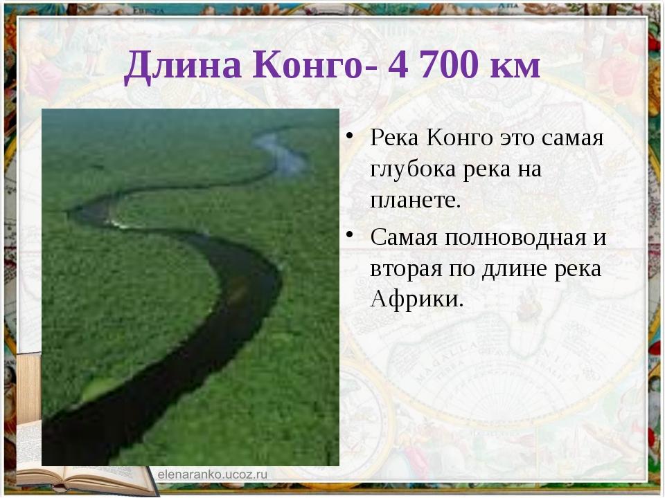 Длина Конго- 4 700 км Река Конго это самая глубока река на планете. Самая пол...
