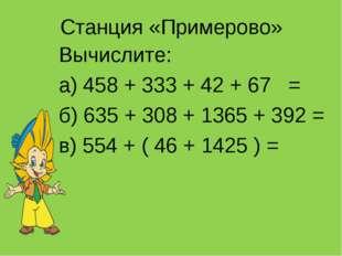 Станция «Примерово» Вычислите: а) 458 + 333 + 42 + 67 = б) 635 + 308 + 1365 +