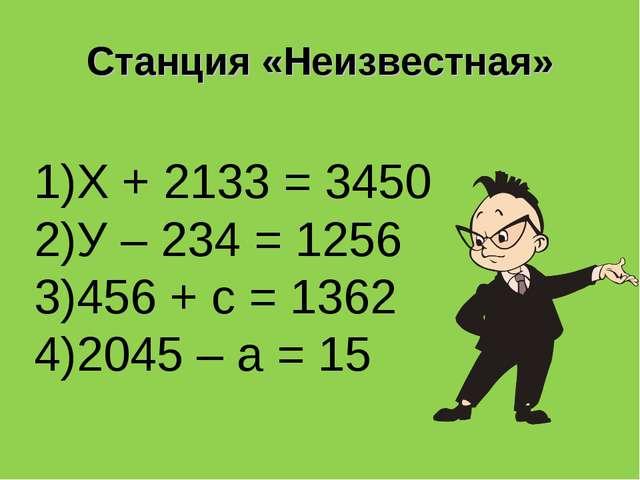 Станция «Неизвестная» 1)Х + 2133 = 3450 2)У – 234 = 1256 3)456 + с = 1362 4)2...