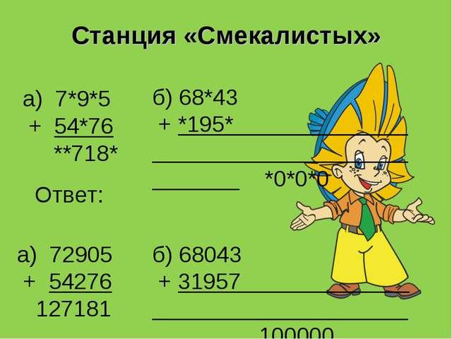 Станция «Смекалистых» а) 7*9*5 + 54*76 **718* б) 68*43 + *195* . *0*0*0 а) 72...