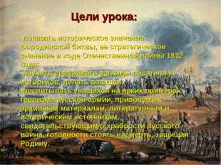 Цели урока: показать историческое значение Бородинской битвы, ее стратегическ