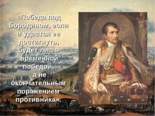 «Победа под Бородином, если и удастся ее достигнуть, будет лишь временной поб