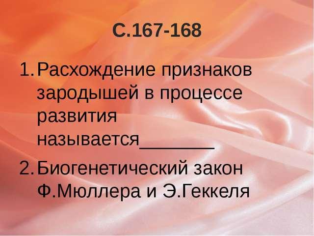С.167-168 Расхождение признаков зародышей в процессе развития называется_____...