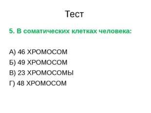 Тест 5. В соматических клетках человека: А) 46 ХРОМОСОМ Б) 49 ХРОМОСОМ В) 23