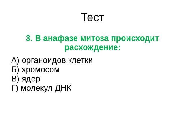 Тест 3. В анафазе митоза происходит расхождение: А) органоидов клетки Б) хром...