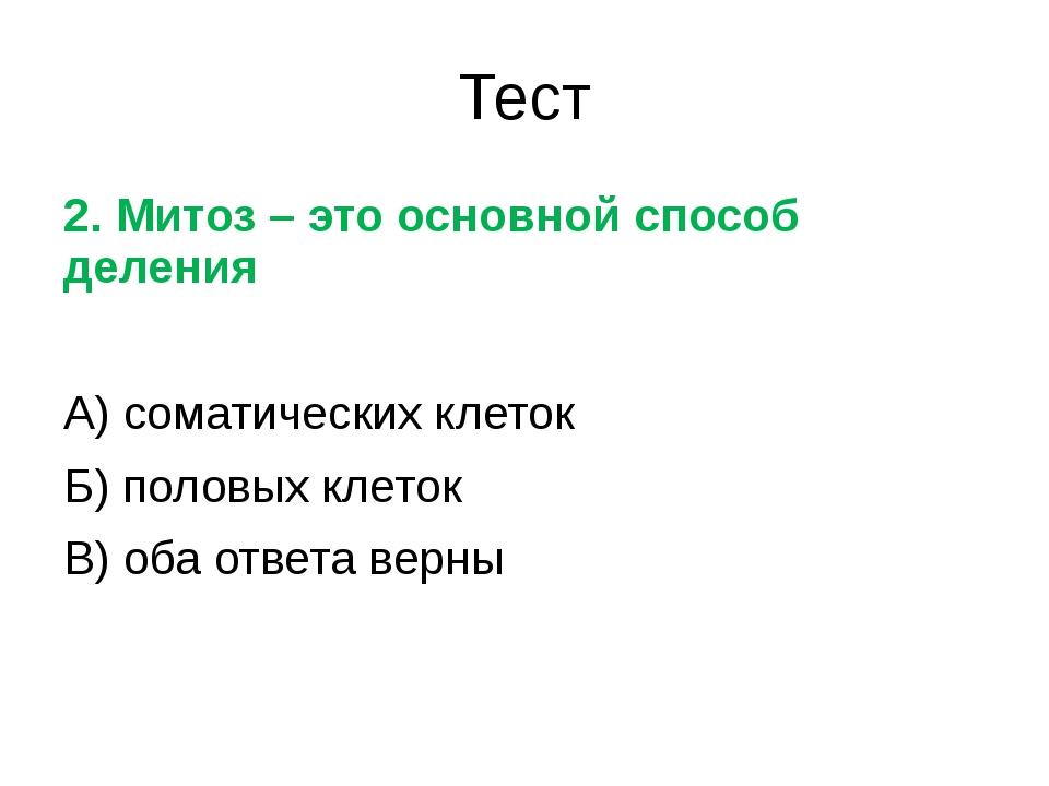 Тест 2. Митоз – это основной способ деления А) соматических клеток Б) половых...