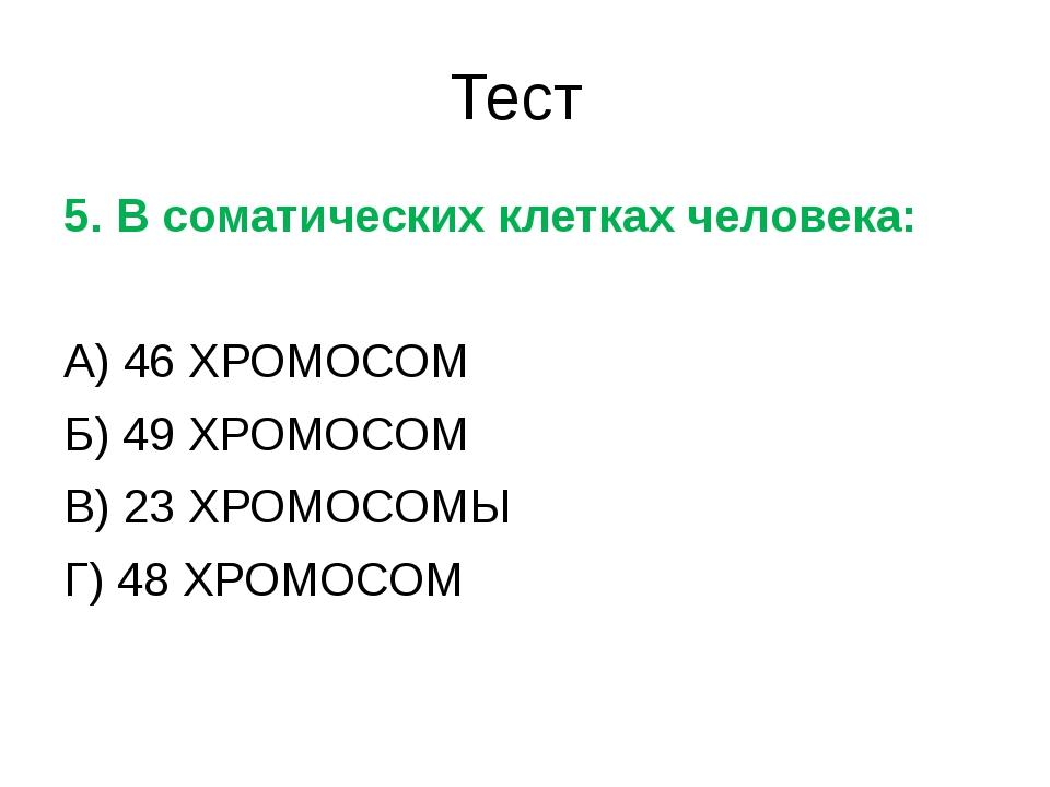 Тест 5. В соматических клетках человека: А) 46 ХРОМОСОМ Б) 49 ХРОМОСОМ В) 23...