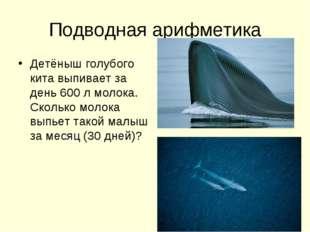 Подводная арифметика Детёныш голубого кита выпивает за день 600 л молока. Ско