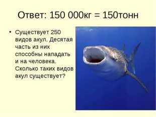 Ответ: 150 000кг = 150тонн Существует 250 видов акул. Десятая часть из них сп