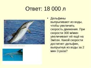 Ответ: 18 000 л Дельфины выпрыгивают из воды, чтобы увеличить скорость движен