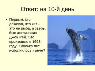 Ответ: на 10-й день Первым, кто доказал, что кит – это не рыба, а зверь, был