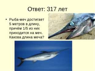 Ответ: 317 лет Рыба-меч достигает 5 метров в длину, причём 1/5 из них приходи