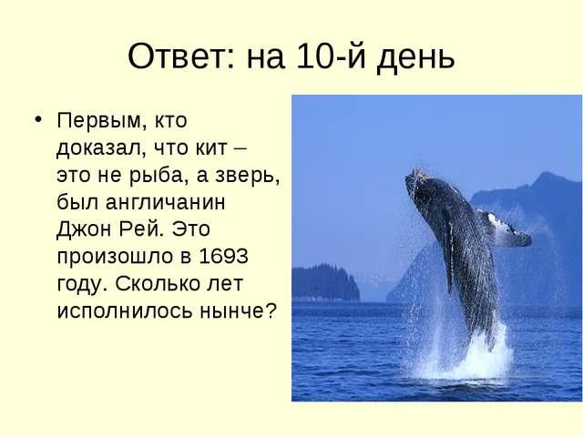 Ответ: на 10-й день Первым, кто доказал, что кит – это не рыба, а зверь, был...