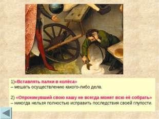 1)«Вставлять палки в колёса» – мешать осуществлению какого-либо дела. 2) «Опр