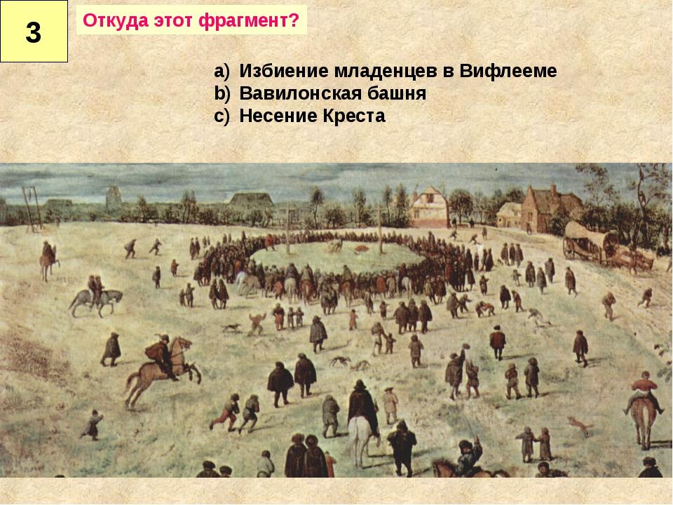 3 Избиение младенцев в Вифлееме Вавилонская башня Несение Креста Откуда этот...