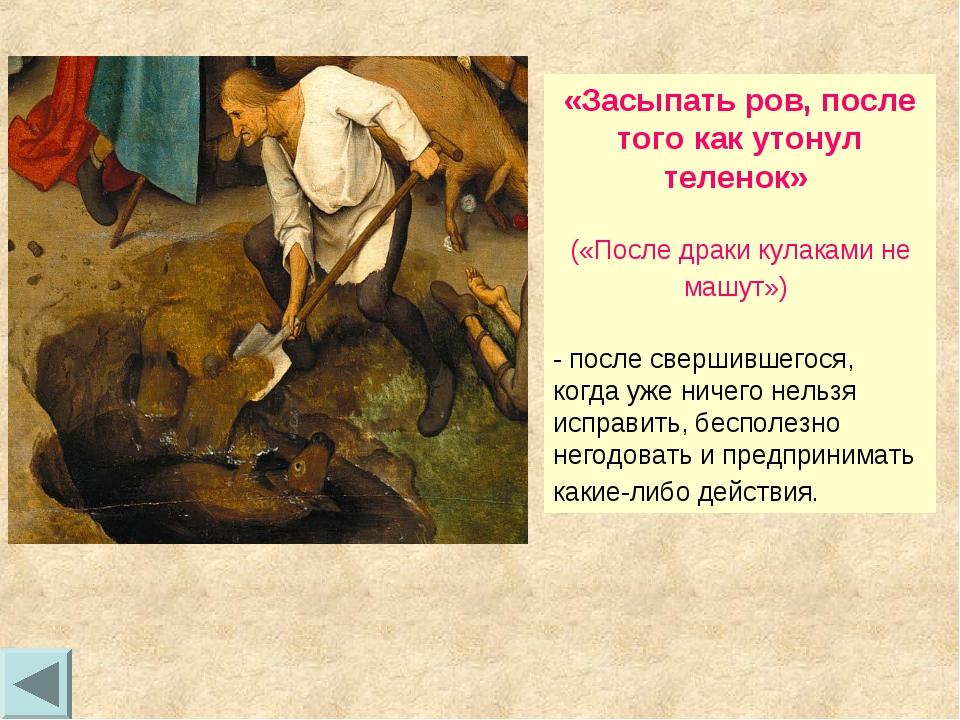 «Засыпать ров, после того как утонул теленок» («После драки кулаками не машут...