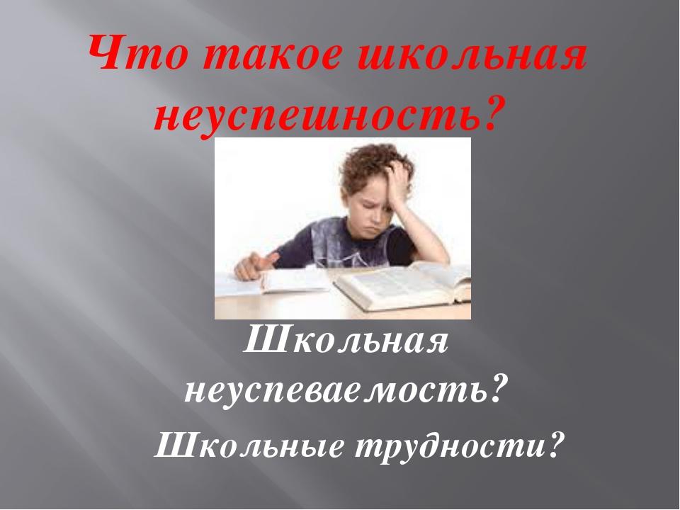 Что такое школьная неуспешность? Школьная неуспеваемость? Школьные трудности?
