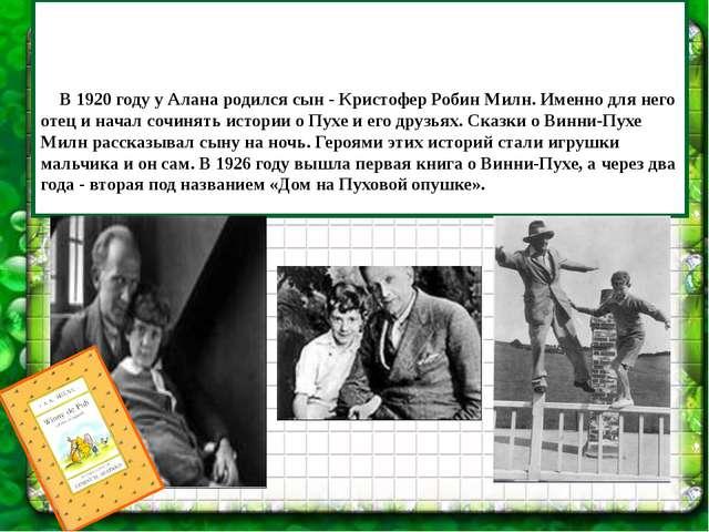 В 1920 году у Алана родился сын - Кристофер Робин Милн. Именно для него отец...
