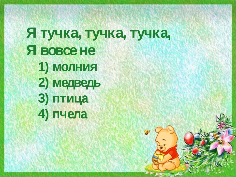 Я тучка, тучка, тучка, Я вовсе не 1) молния 2) медведь 3) птица 4) пчела