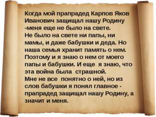 Когда мой прапрадед Карпов Яков Иванович защищал нашу Родину -меня еще не был