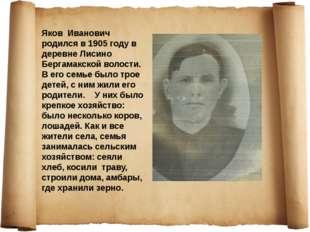 Яков Иванович родился в 1905 году в деревне Лисино Бергамакской волости. В ег