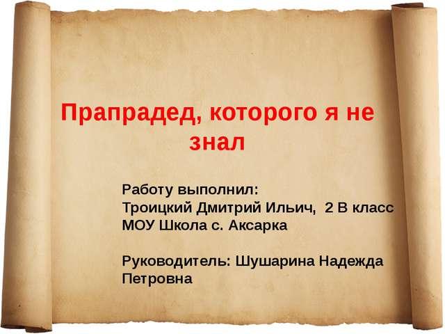 Прапрадед, которого я не знал Работу выполнил: Троицкий Дмитрий Ильич, 2 В кл...