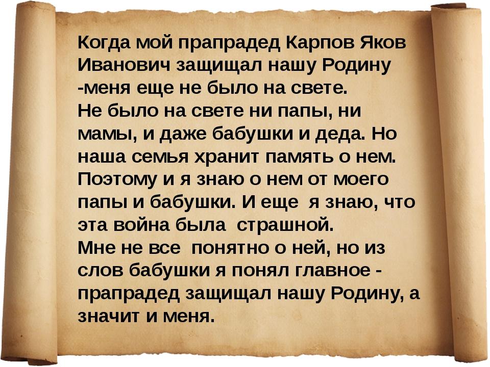 Когда мой прапрадед Карпов Яков Иванович защищал нашу Родину -меня еще не был...