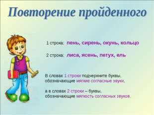 1 строка: пень, сирень, окунь, кольцо 2 строка: лиса, ясень, петух, ель В сло