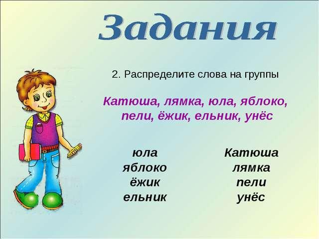 2. Распределите слова на группы Катюша, лямка, юла, яблоко, пели, ёжик, ельни...