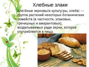 Xлебные злаки Хле́бные зерновы́е культу́ры, хлеба́ — группа растений некоторы