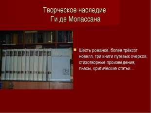 Творческое наследие Ги де Мопассана Шесть романов, более трёхсот новелл, три