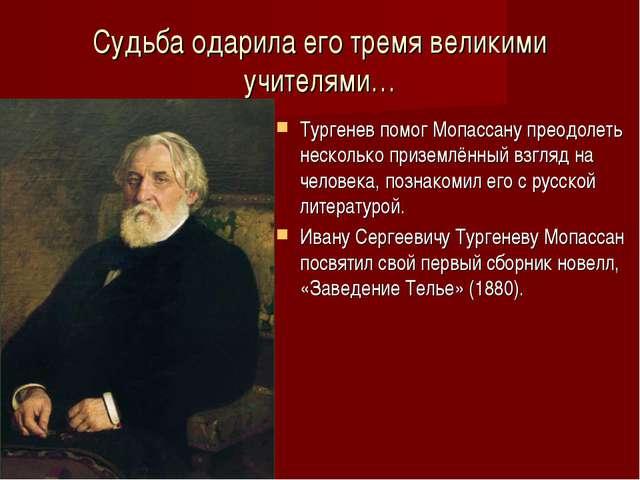 Судьба одарила его тремя великими учителями… Тургенев помог Мопассану преодол...
