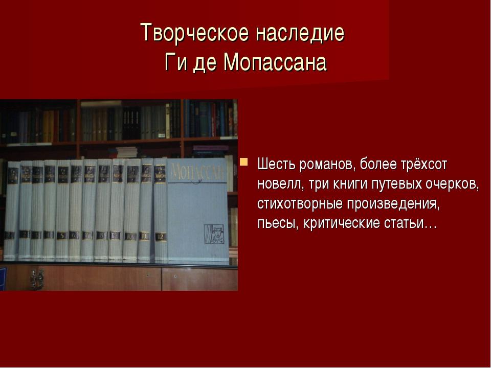 Творческое наследие Ги де Мопассана Шесть романов, более трёхсот новелл, три...