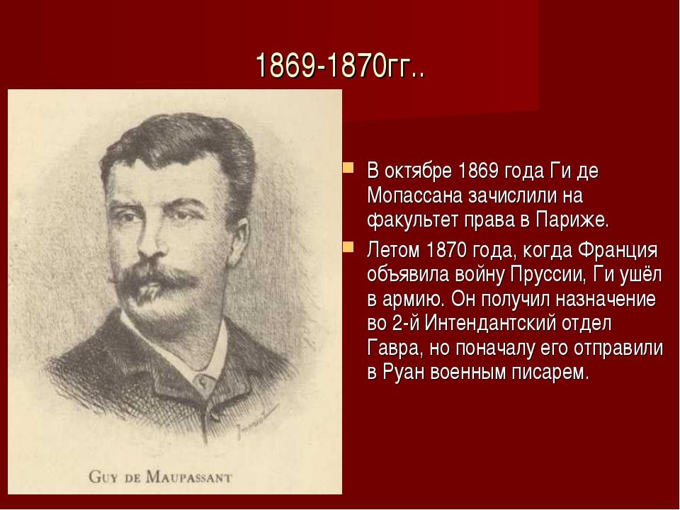1869-1870гг.. В октябре 1869 года Ги де Мопассана зачислили на факультет прав...