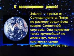 Земля́— третья от Солнца планета. Пятая по размеру среди всех планет Солнечн