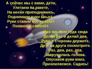 А сейчас мы с вами, дети, Улетаем на ракете, На носки приподнимись, Поднимаем