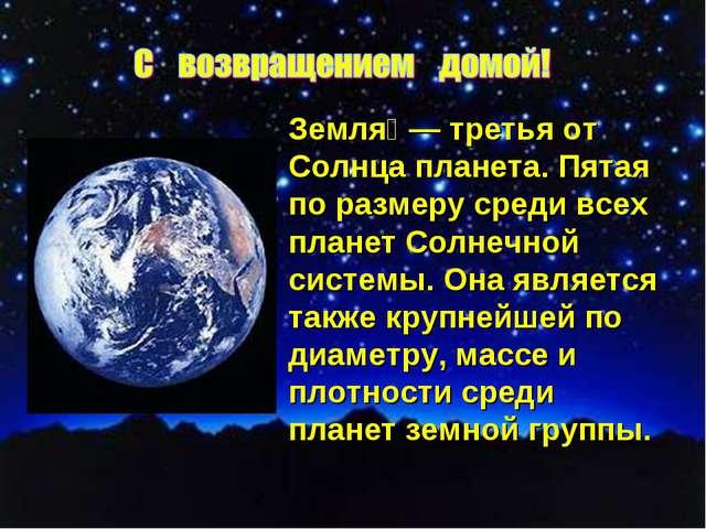 Земля́— третья от Солнца планета. Пятая по размеру среди всех планет Солнечн...