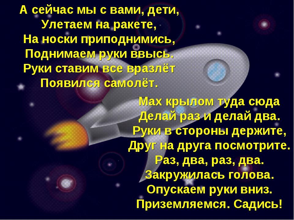 А сейчас мы с вами, дети, Улетаем на ракете, На носки приподнимись, Поднимаем...