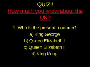 QUIZ!! How much you know about the UK? Who is the present monarch? King Georg