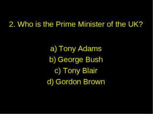 2. Who is the Prime Minister of the UK? Tony Adams George Bush Tony Blair Gor