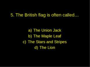 5. The British flag is often called… The Union Jack The Maple Leaf The Stars