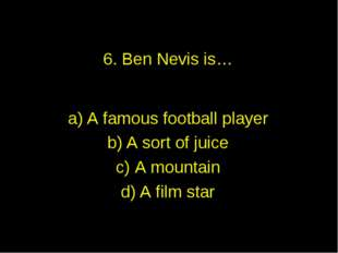 6. Ben Nevis is… A famous football player A sort of juice A mountain A film s