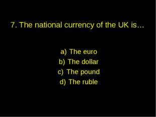 7. The national currency of the UK is… The euro The dollar The pound The ruble