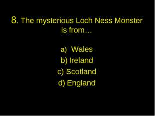 8. The mysterious Loch Ness Monster is from… Wales Ireland Scotland England