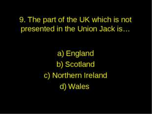 9. The part of the UK which is not presented in the Union Jack is… England Sc