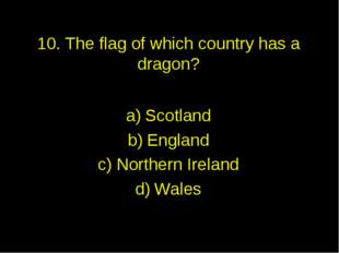10. The flag of which country has a dragon? Scotland England Northern Ireland