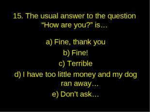 """15. The usual answer to the question """"How are you?"""" is… Fine, thank you Fine!"""