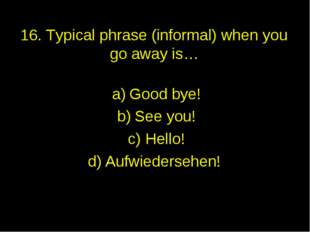 16. Typical phrase (informal) when you go away is… Good bye! See you! Hello!
