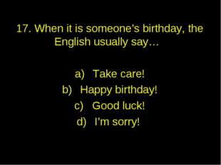 17. When it is someone's birthday, the English usually say… Take care! Happy