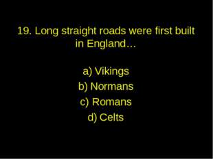 19. Long straight roads were first built in England… Vikings Normans Romans C